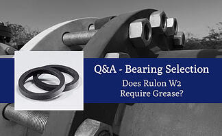 Q&A  Bearing Selection Does Rulon W2 Require Grease?