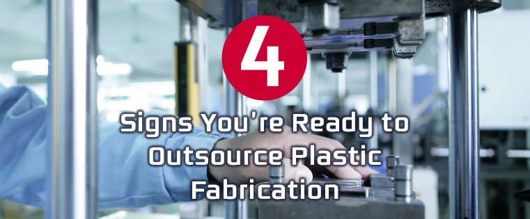4 Signs You're Ready to Outsource Plastic Fabrication