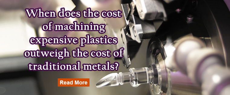 When does the cost of machining expensive plastics outweigh the cost of traditional metals?