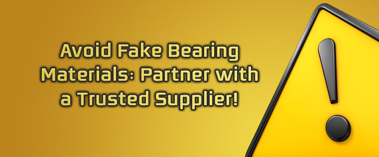 2)	Avoid Fake Bearing Materials: Partner with a Trusted Supplier!