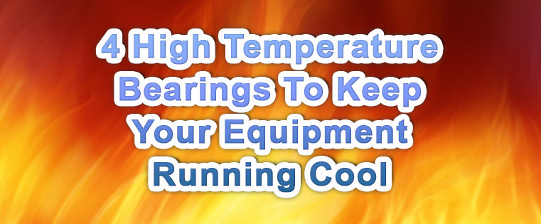 4 High Temperature Bearings To Keep Your Equipment Running Cool