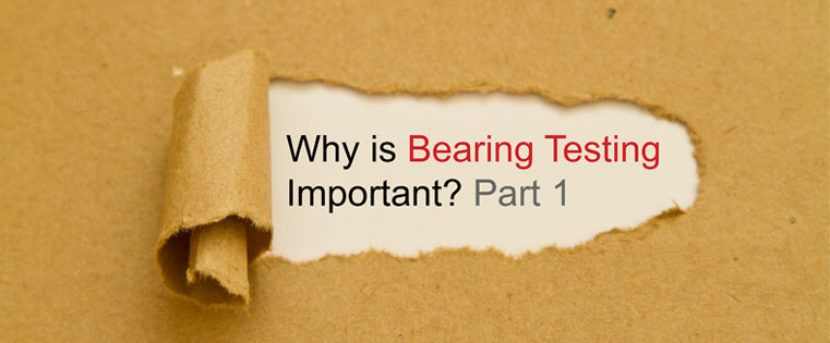 Bearing testing is critical to manufacturers and suppliers