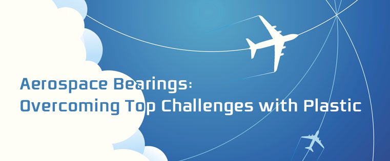 Aerospace Bearings: Overcoming Top Challenges with Plastic